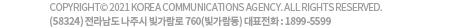 COPYRIGHT 2021 KOREA COMMUNICATIONS AGENCY.ALL RIGHT RESERVED. (58324)전라남도 나주시 빛가람로 760(빛가람동) 대표전화:1899-5599
